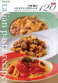 片岡護のイタリアンパスタレシピ決定版120 / 伝統の味からアルポルトオリジナルまで