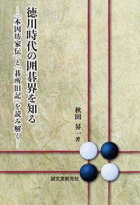 徳川時代の囲碁界を知る -「本因坊家伝」と「碁所旧記」を読み解く-