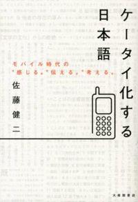 """ケータイ化する日本語 / モバイル時代の""""感じる""""""""伝える""""""""考える"""""""