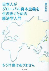 日本人がグローバル資本主義を生き抜くための経済学入門 / もう代案はありません