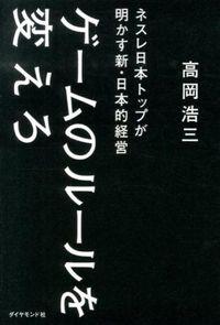 ゲームのルールを変えろ / ネスレ日本トップが明かす新・日本的経営