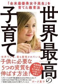 世界最高の子育て / 「全米最優秀女子高生」を育てた教育法