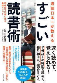 速読日本一が教えるすごい読書術 / 短時間で記憶に残る最強メソッド