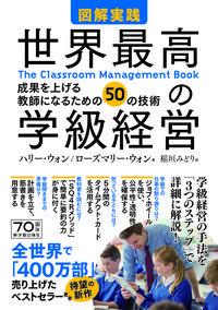 図解実践世界最高の学級経営 / 成果を上げる教師になるための50の技術