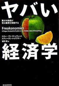 ヤバい経済学 / 悪ガキ教授が世の裏側を探検する