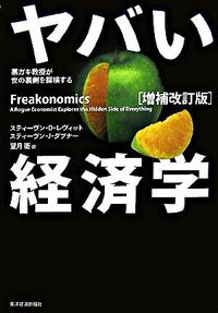 ヤバい経済学 増補改訂版 / 悪ガキ教授が世の裏側を探検する
