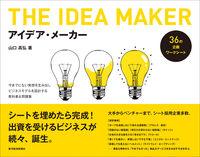 アイデア・メーカー / 今までにない発想を生み出しビジネスモデルを設計する教科書&問題集