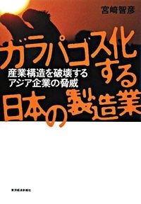 ガラパゴス化する日本の製造業 / 産業構造を破壊するアジア企業の脅威
