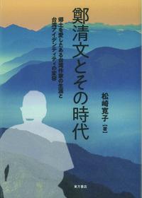 鄭清文とその時代 郷土を愛したある台湾作家の生涯と台湾アイデンティティの変容