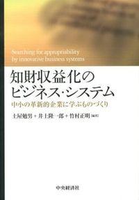 知財収益化のビジネス・システム / 中小の革新的企業に学ぶものづくり
