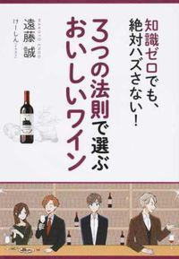 3つの法則で選ぶおいしいワイン / 知識ゼロでも、絶対ハズさない!