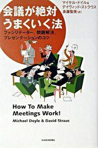会議が絶対うまくいく法 / ファシリテーター、問題解決、プレゼンテーションのコツ