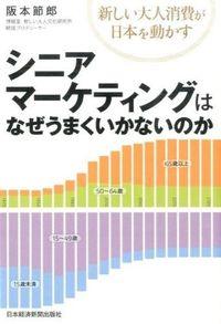 シニアマーケティングはなぜうまくいかないのか / 新しい大人消費が日本を動かす