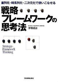 戦略フレームワークの思考法 / 並列化・時系列化・二次元化で使いこなせる