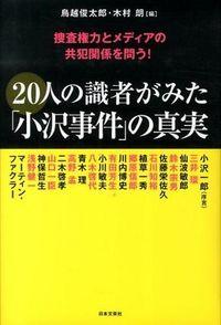 20人の識者がみた「小沢事件」の真実 / 捜査権力とメディアの共犯関係を問う!