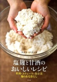 塩麹と甘酒のおいしいレシピ / 料理・スウィーツ・保存食麹のある暮らし