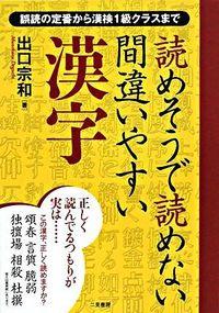 読めそうで読めない間違いやすい漢字 / 誤読の定番から漢検1級クラスまで