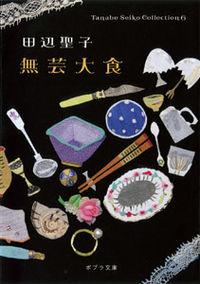 無芸大食 ポプラ文庫. Tanabe Seiko collection = 田辺聖子コレクション ; 6