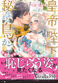 皇帝陛下と秘めやかな鳥かご~新妻が可愛すぎて限界突破しました!!~