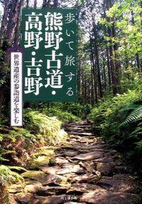 歩いて旅する熊野古道・高野・吉野 / 世界遺産の参詣道を楽しむ