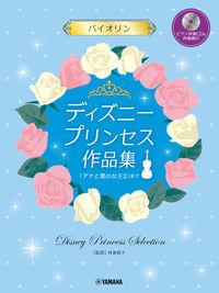 バイオリン ディズニープリンセス作品集 「アナと雪の女王2」まで【ピアノ伴奏CD&伴奏譜付】
