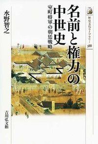 名前と権力の中世史 室町将軍の朝廷戦略 歴史文化ライブラリー ; 388