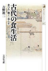 古代の食生活 食べる・働く・暮らす 歴史文化ライブラリー ; 507
