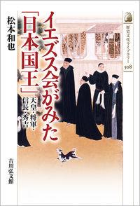 イエズス会がみた「日本国王」 天皇・将軍・信長・秀吉 歴史文化ライブラリー ; 508