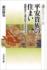 平安貴族の住まい 寝殿造から読み直す日本住宅史 歴史文化ライブラリー ; 520
