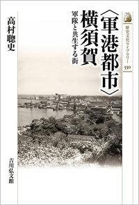「軍港都市」横須賀 軍隊と共生する街 歴史文化ライブラリー ; 530