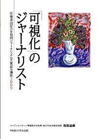 「可視化」のジャーナリスト / 石橋湛山記念早稲田ジャーナリズム大賞記念講座2009