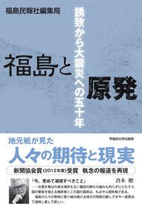 福島と原発 / 誘致から大震災への50年