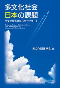 多文化社会日本の課題 多文化関係学からのアプローチ  Challenges facing a multicultural Japan : from the perspective of multicultural relations studies