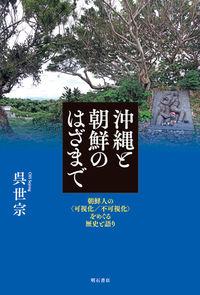 沖縄と朝鮮のはざまで / 朝鮮人の〈可視化/不可視化〉をめぐる歴史と語り