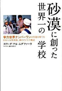 砂漠に創った世界一の学校 / 学力世界ナンバーワンの生徒を育てた日本人女性校長、涙のビジネス戦記