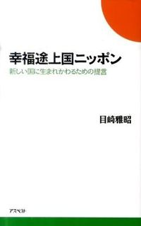 幸福途上国ニッポン / 新しい国に生まれかわるための提言