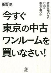 今すぐ東京の中古ワンルームを買いなさい! / 賃貸管理25年の社長が本音で書いた