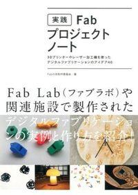 実践Fab・プロジェクトノート / 3Dプリンターやレーザー加工機を使ったデジタルファブリケーションのアイデア40