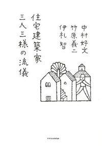 住宅建築家三人三様の流儀 / 中村好文 竹原義二 伊礼智