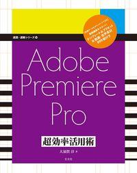 Adobe Premiere Pro 超効率活用術