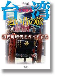台湾近い昔の旅 : 植民地時代をガイドする 台北編