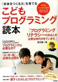 こどもプログラミング読本 / 「未来をつくる力」を育てる ママとパパのためのa Book for the Kid's Future
