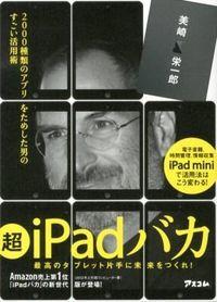 超iPadバカ : 2000種類のアプリをためした男のすごい活用術