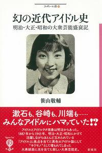 幻の近代アイドル史 / 明治・大正・昭和の大衆芸能盛衰記