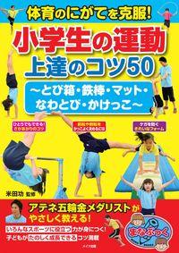 体育のにがてを克服! 小学生の運動 上達のコツ50 ~とび箱・鉄棒・マット・なわとび・かけっこ~