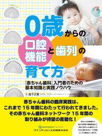 0歳からの口腔機能と歯列の育て方 「赤ちゃん歯科」入門者のための基本知識と実践ノウハウ