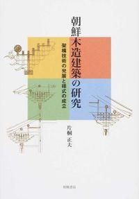 朝鮮木造建築の研究 / 架構技術の発展と様式の成立