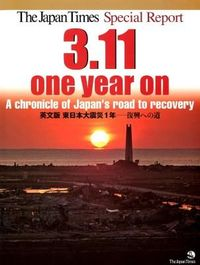 The Japan Times Special Report: 3.11, one year on ― A chronicle of Japan's road to recovery 英文版 東日本大震災1年―復興への道―