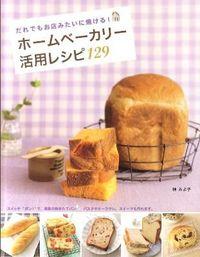 ホームベーカリー活用レシピ129―だれでもお店みたいに焼ける!