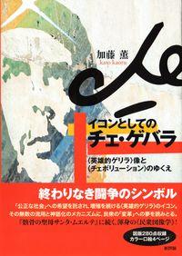 イコンとしてのチェ・ゲバラ / 〈英雄的ゲリラ〉像と〈チェボリューション〉のゆくえ